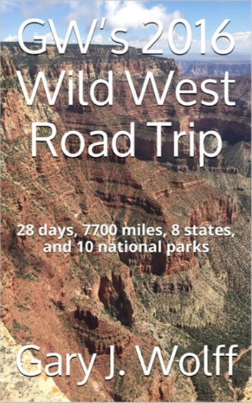 GW's 2016 Wild West Road Trip: 28 Days, 7700 Miles, 8 States, and 10 National Parks ebook by Gary J. Wolff