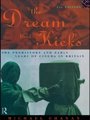The Dream That Kicks - The Prehistory and Early Years of Cinema in Britain ebook by Professor Michael Chanan,Michael Chanan