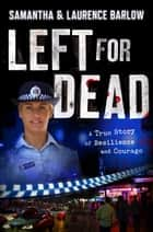 Left For Dead - A True Story of Resilience and Courage ebook by Samantha Barlow, Laurence Barlow