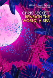 Beneath the World, a Sea - From the winner of the 2013 Arthur C. Clarke Award and bestselling author of the Eden Trilogy ebook by Chris Beckett