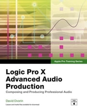 Apple Pro Training Series: Logic Pro X Advanced Audio Production: Composing and Producing Professional Audio ebook by Dvorin, David