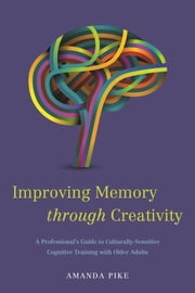 Improving Memory through Creativity - A Professional's Guide to Culturally Sensitive Cognitive Training with Older Adults ebook by Amanda Pike