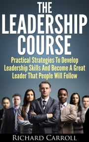 Leadership Course: Practical Strategies To Develop Leadership Skills And Become A Great Leader That People Will Follow ebook by Richard Carroll