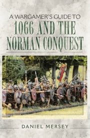 A Wargamer's Guide to 1066 and the Norman Conquest ebook by Daniel  Mersey