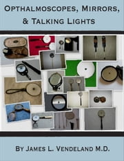 Ophthalmoscopes, Mirrors, & Talking Lights ebook by James Vendeland