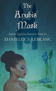 The Anubis Mask - Ancient Egyptian Romances ebook by Danielle S. LeBlanc