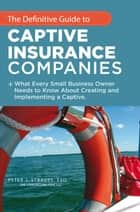 The Definitive Guide to Captive Insurance Companies - What Every Small Business Owner Needs to Know About Creating and Implementing a Captive ebook by Peter J. Strauss
