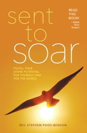Sent to Soar - Fulfilling Your Divine Potential for Yourself and for the World ebook by Rev. Dr. Stephen Poos-Benson