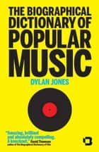 The Biographical Dictionary of Popular Music - From Adele to Ziggy, the Real A to Z of Rock and Roll ebook by Dylan Jones