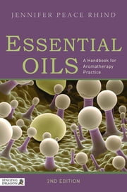 Essential Oils - A Handbook for Aromatherapy Practice Second Edition ebook by Jennifer Peace Rhind