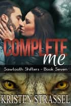 Complete Me - Sawtooth Shifters, #7 ebook by Kristen Strassel