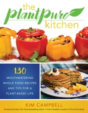 The PlantPure Kitchen - 130 Mouthwatering Whole Food Recipes and Tips for a Plant-Based Life ebook by Kim Campbell,T. Colin Campbell, Ph.D.