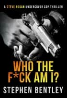 Who The F*ck Am I? - Steve Regan Undercover Cop Thrillers, #2 ebook by Stephen Bentley