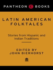 Latin American Folktales - Stories from Hispanic and Indian Traditions ebook by John Bierhorst