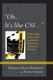 """Oh, it's like CSI…"" - A Qualitative Study of Job Satisfaction Experiences of Forensic Scientists ebook by Tharinia Dukes-Robinson,Ashraf Esmail"