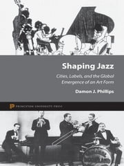 Shaping Jazz - Cities, Labels, and the Global Emergence of an Art Form ebook by Damon J. Phillips