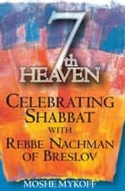 Seventh Heaven: Celebrating Shabbat with Rebbe Nachman of Breslov ebook by Moshe Mykoff