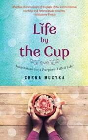Life by the Cup - Inspiration for a Purpose-Filled Life ebook by Zhena Muzyka