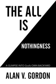 The All is Nothingness - A GLIMPSE INTO God's OWN BACKYARD ebook by Alan V. Gordon