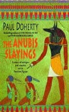 The Anubis Slayings (Amerotke Mysteries, Book 3) - Murder, mystery and intrigue in Ancient Egypt ebook by Paul Doherty