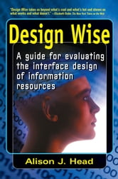 Design Wise - A Guide for Evaluating the Interface Design of Information Resources ebook by Alison J Head