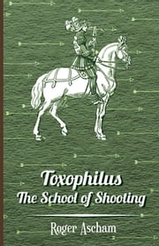 Toxophilus -The School of Shooting (History of Archery Series) ebook by Kobo.Web.Store.Products.Fields.ContributorFieldViewModel