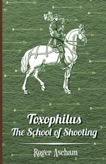 Toxophilus -The School of Shooting (History of Archery Series) ebook by Roger Ascham