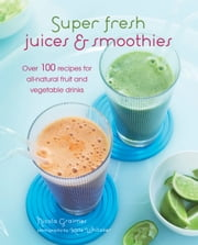 Super Fresh Juices and Smoothies - Over 100 recipes for all-natural fruit and vegetable drinks ebook by Nicola Graimes