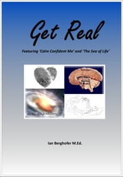 Get Real - Featuring 'Calm Confident Me' and 'The Sea of Life' ebook by Mr Ian Clifford Berghofer, Prim.Cert.REBT M.Ed. Grad.Dip.T. Dip.T.