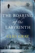 The Roaring of the Labyrinth ebook by Clio Gray