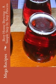 Beer Home Brewing: A Simple Step by Step Process ebook by Mega Recipe