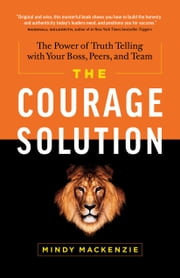 The Courage Solution - The Power of Truth Telling with Your Boss, Peers, and Team ebook by Mindy Mackenzie