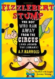 Fizzlebert Stump - The Boy Who Ran Away From the Circus (and joined the library) ebook by A.F. Harrold, Sarah Horne