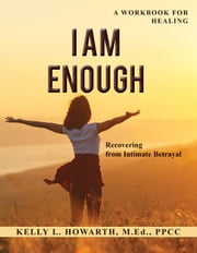 I Am Enough: Recovering from Intimate Betrayal ebook by Kelly L. Howarth