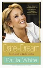Dare to Dream - Understand God's Design for Your Life ebook by Paula White