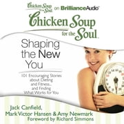 Chicken Soup for the Soul: Shaping the New You - 101 Encouraging Stories about Dieting and Fitness...and Finding What Works for You audiobook by Jack Canfield, Mark Victor Hansen, Amy Newmark