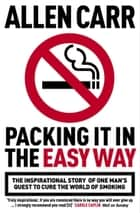 Packing it in the Easy Way - The inspirational story of one man's quest to cure the world of smoking ebook by Allen Carr