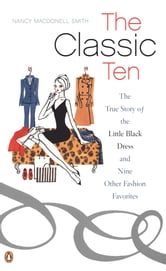 The Classic Ten - The True Story of the Little Black Dress and Nine Other Fashion Favorites ebook by Nancy MacDonell Smith