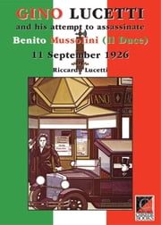 GINO LUCETTI and his attempt to assassinate Benito Mussolini (Il Duce) 11 September 1926 ebook by Riccardo Lucetti