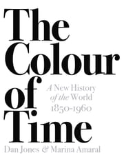 The Colour of Time: A New History of the World, 1850-1960 ebook by Dan Jones, Marina Amaral