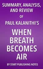Summary, Analysis, and Review of Paul Kalanithi's When Breath Becomes Air ebook by Start Publishing Notes