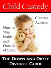 Child Custody: The Down and Dirty Divorce Guide ebook by Clarence Acheson