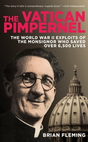 The Vatican Pimpernel - The World War II Exploits of the Monsignor Who Saved Over 6,500 Lives ebook by Brian Fleming
