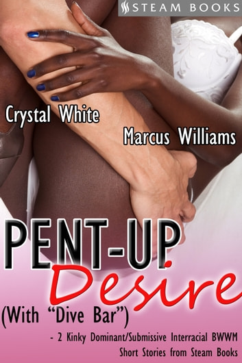 "Pent-Up Desire (with ""Dive Bar"") - 2 Kinky Dominant/Submissive Interracial BWWM Short Stories from Steam Books ebook by Crystal White,Marcus Williams,Steam Books"