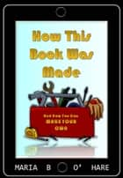 How This Book Was Made & How You Can Make Your Own (NEW EDITION) ebook by Maria B. O'Hare