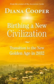 Birthing A New Civilization - Transition to the Golden Age in 2032 ebook by Diana Cooper
