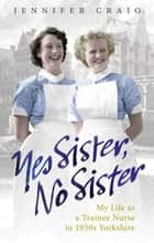 Yes Sister, No Sister - My Life as a Trainee Nurse in 1950s Yorkshire ebook by Jennifer Craig