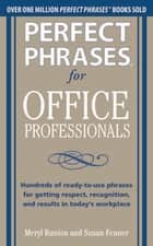 "Perfect Phrases for Office Professionals: Hundreds of ready-to-use phrases for getting respect, recognition, and results in today""s workplace ebook by Meryl Runion, Susan Fenner"