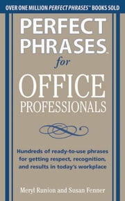 "Perfect Phrases for Office Professionals: Hundreds of ready-to-use phrases for getting respect, recognition, and results in today""s workplace ebook by Meryl Runion,Susan Fenner"