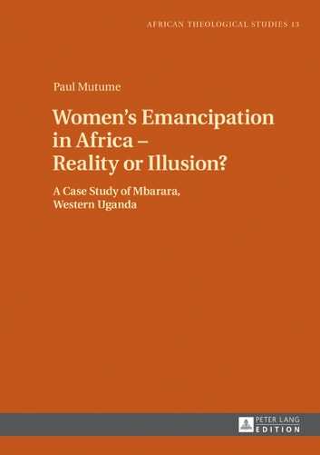 Women's Emancipation in Africa – Reality or Illusion? - A Case Study of Mbarara, Western Uganda ebook by Paul Mutume